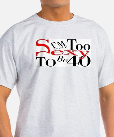 Too Sexy To Be 40 Ash Grey T-Shirt