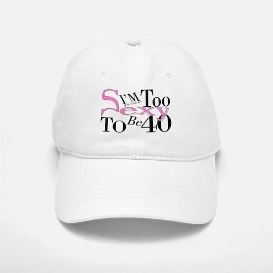 Too Sexy To Be 40 Baseball Baseball Cap