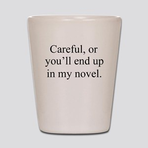 Careful, or youll end up in my novel. Shot Glass
