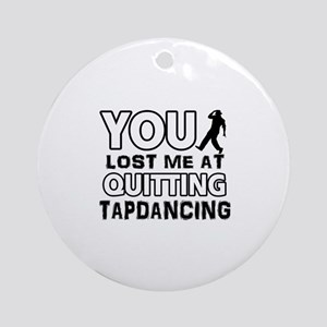 You lost me at quitting Tap Dance Ornament (Round)