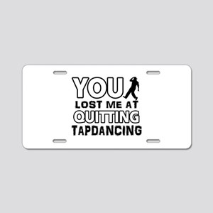 You lost me at quitting Tap Dance Aluminum License