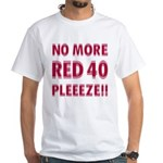 No More Red 40 White T-Shirt