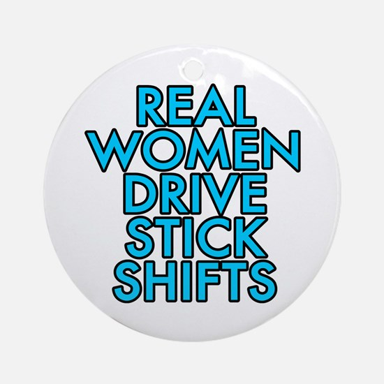 Real women drive stick shifts - Ornament (Round)