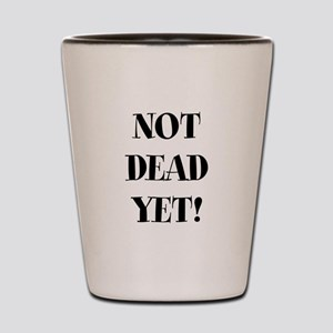 Not Dead yet Shot Glass