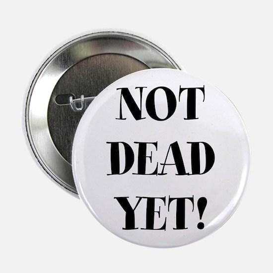 "Not Dead yet 2.25"" Button"