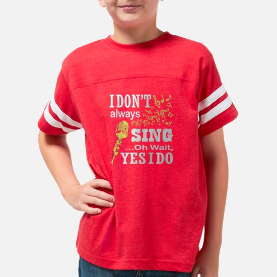 I Don't Always Sing T Shi Youth Football Shirt