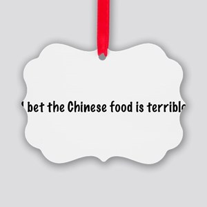I bet the Chinese food is terrible Picture Ornamen