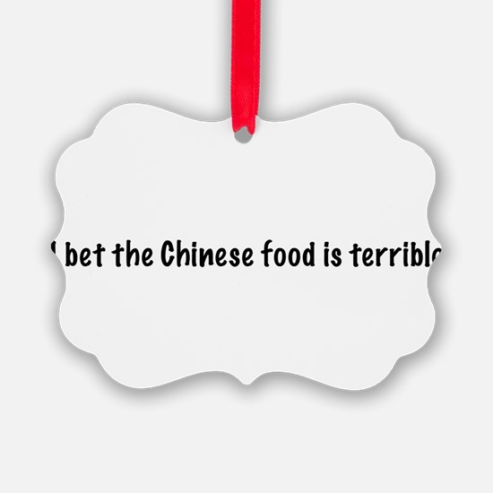 I bet the Chinese food is terrible Ornament