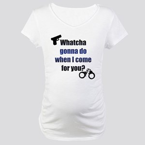 Whatcha gonna do? Maternity T-Shirt
