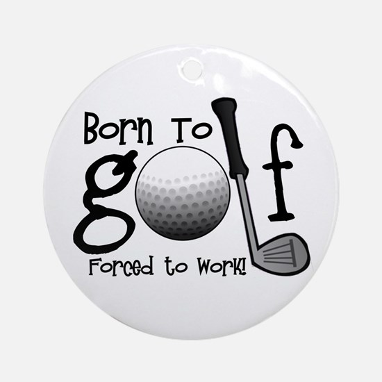 Born to Golf, Forced to Work Ornament (Round)