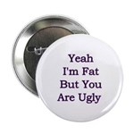 Yeah I'm fat but your ugly Button