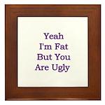 Yeah I'm fat but your ugly Framed Tile