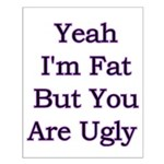 Yeah I'm fat but your ugly Small Poster