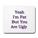 Yeah I'm fat but your ugly Mousepad