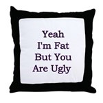 Yeah I'm fat but your ugly  Throw Pillow