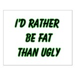 I'd rather be fat than ugly Small Poster