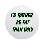 I'd rather be fat than ugly Ornament (Round)