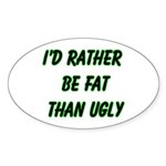 I'd rather be fat than ugly Oval Sticker