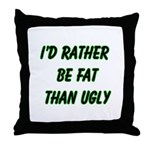 I'd rather be fat than ugly  Throw Pillow