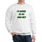 I'd rather be fat than ugly Sweatshirt