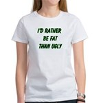 I'd rather be fat than ugly Women's T-Shirt