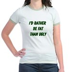 I'd rather be fat than ugly Jr. Ringer T-Shirt