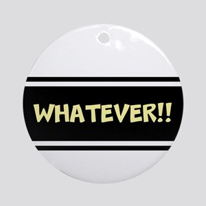WHATEVER!! Ornament (Round)