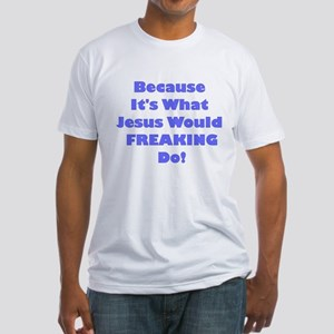 It's What Jesus Would Freaking do Fitted T-Shirt