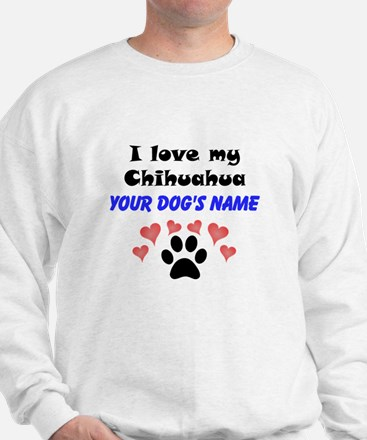 Custom I Love My Chihuahua Sweatshirt