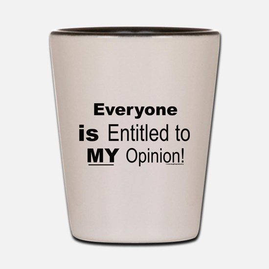 Everyone is Entitled to MY Opinion! Shot Glass