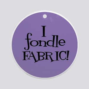 Sew Sassy - I Fondle Fabric! Round Ornament