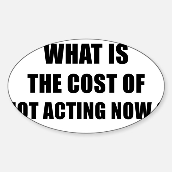 WHAT IS THE COST OF NOT ACTING NOW - black Decal