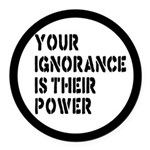 Your Ignorance Is Their Power Round Car Magnet