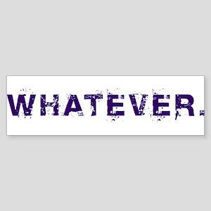 Whatever. Bumper Sticker