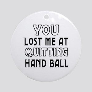 You Lost Me At Quitting Hand Ball Ornament (Round)
