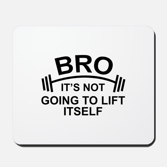 Bro, It's Not Going To Lift Itself Mousepad
