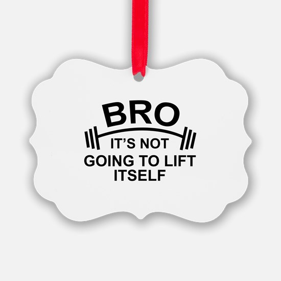 Bro, It's Not Going To Lift Itself Ornament