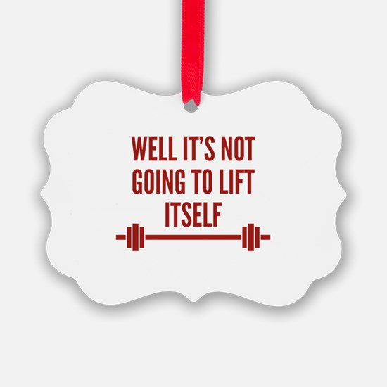 Well It's Not Going To Lift Itself Ornament