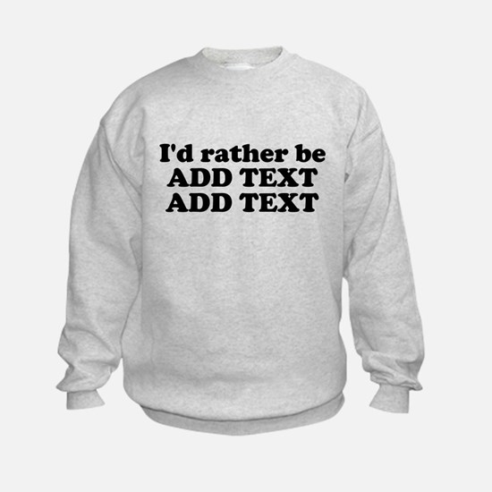 Id Rather Be (Custom Text) Sweatshirt
