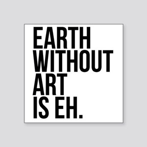 """Earth Without Art is Eh. Square Sticker 3"""" x 3"""""""