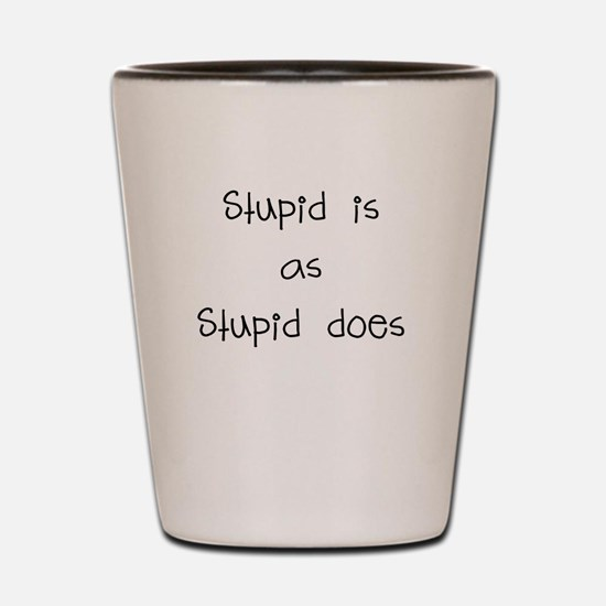 stupid is as stupid does Shot Glass