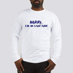 Sorry I'm on lake time Long Sleeve T-Shirt