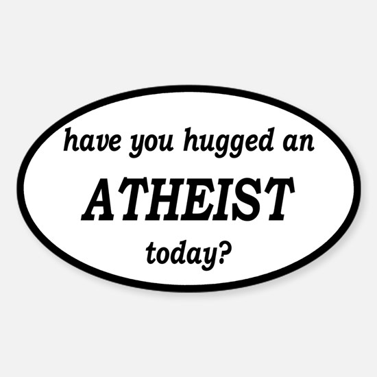 Have You Hugged An Atheist Today Sticker (Oval)