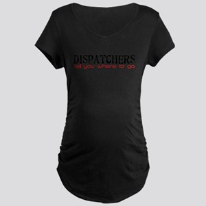 DISPATCHERS tell you where to go Maternity T-Shirt