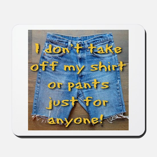 I don't take off my shirt or pants just for anyone