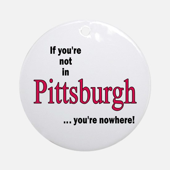 If you're not in Pittsburgh...you're nowhere! Orna
