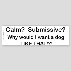 Calm? Submissive? Not For Me! : ) Bumper Sticker