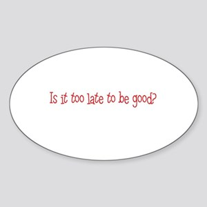 Is it too late to be good? Oval Sticker