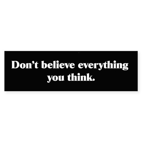 Dont Believe Everything You Think Bumper Sticker