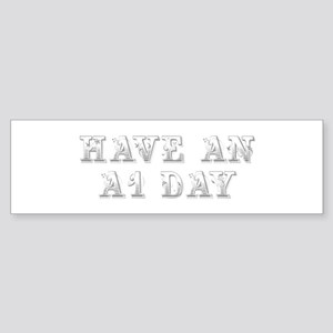 have-an-A1-day-max-gray Bumper Sticker
